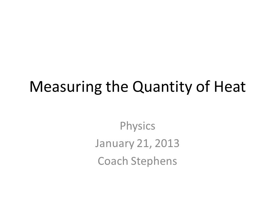 Measuring the Quantity of Heat Physics January 21, 2013 Coach Stephens