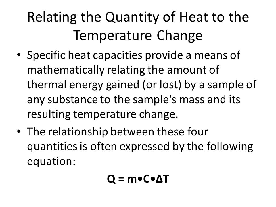 Relating the Quantity of Heat to the Temperature Change Specific heat capacities provide a means of mathematically relating the amount of thermal energy gained (or lost) by a sample of any substance to the sample s mass and its resulting temperature change.