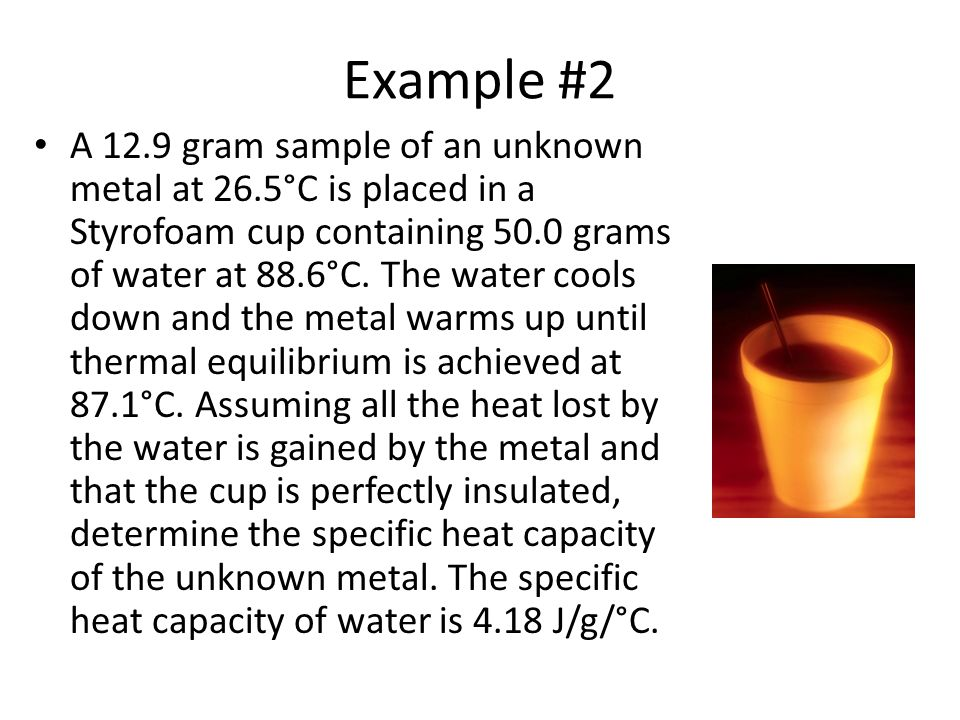 Example #2 A 12.9 gram sample of an unknown metal at 26.5°C is placed in a Styrofoam cup containing 50.0 grams of water at 88.6°C.