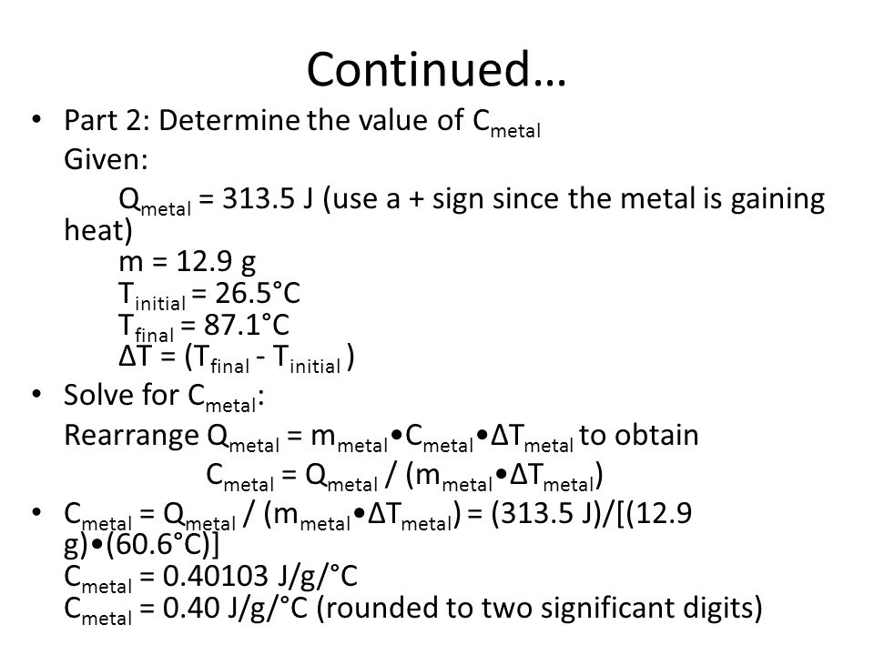 Continued… Part 2: Determine the value of C metal Given: Q metal = 313.5 J (use a + sign since the metal is gaining heat) m = 12.9 g T initial = 26.5°C T final = 87.1°C ΔT = (T final - T initial ) Solve for C metal : Rearrange Q metal = m metal C metalΔT metal to obtain C metal = Q metal / (m metalΔT metal ) C metal = Q metal / (m metalΔT metal ) = (313.5 J)/[(12.9 g)(60.6°C)] C metal = 0.40103 J/g/°C C metal = 0.40 J/g/°C (rounded to two significant digits)
