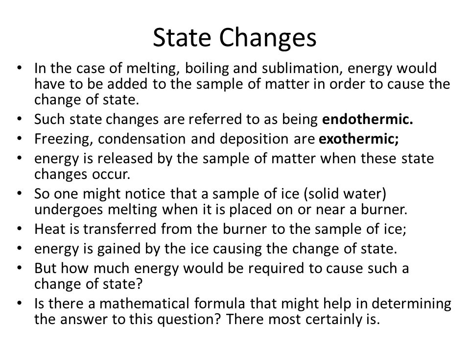 State Changes In the case of melting, boiling and sublimation, energy would have to be added to the sample of matter in order to cause the change of state.