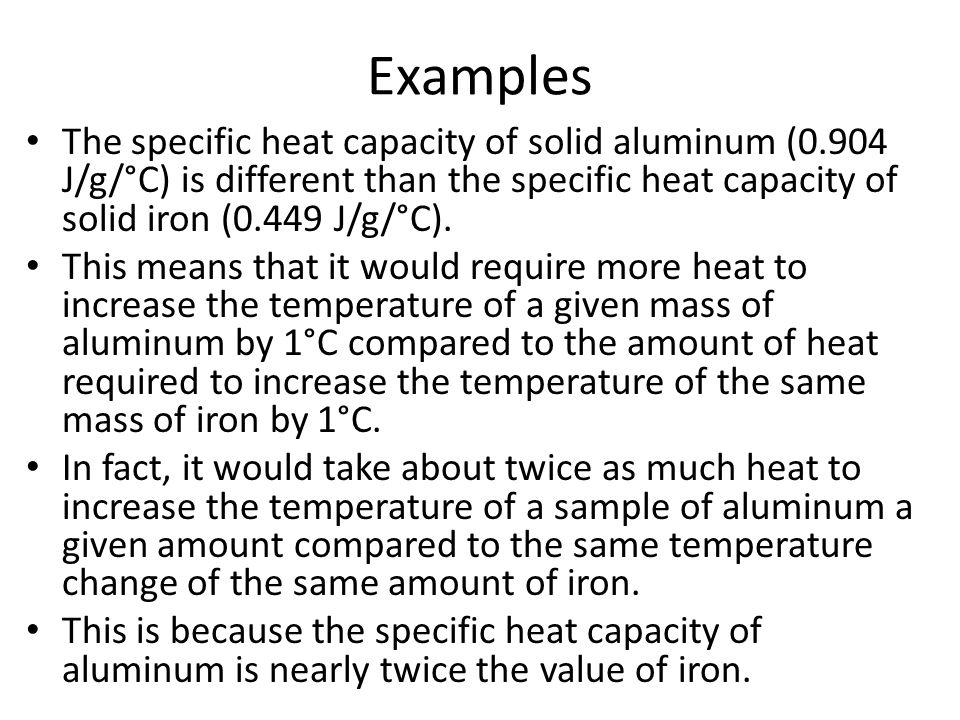Examples The specific heat capacity of solid aluminum (0.904 J/g/°C) is different than the specific heat capacity of solid iron (0.449 J/g/°C).