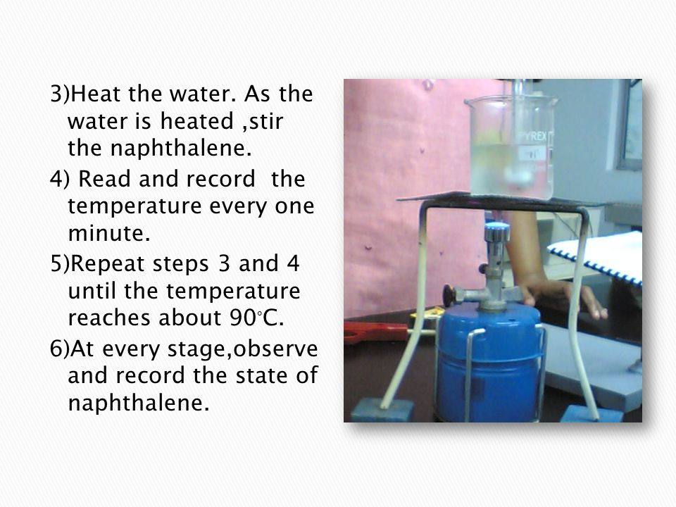 3)Heat the water. As the water is heated,stir the naphthalene. 4) Read and record the temperature every one minute. 5)Repeat steps 3 and 4 until the t