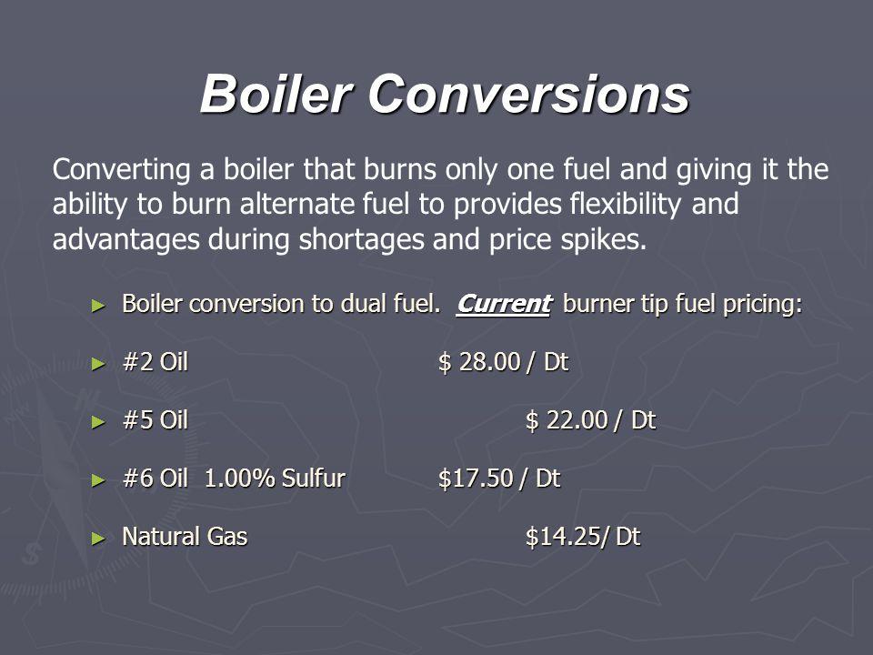 Boiler Conversions ► Boiler conversion to dual fuel. Current burner tip fuel pricing: ► #2 Oil $ 28.00 / Dt ► #5 Oil $ 22.00 / Dt ► #6 Oil 1.00% Sulfu