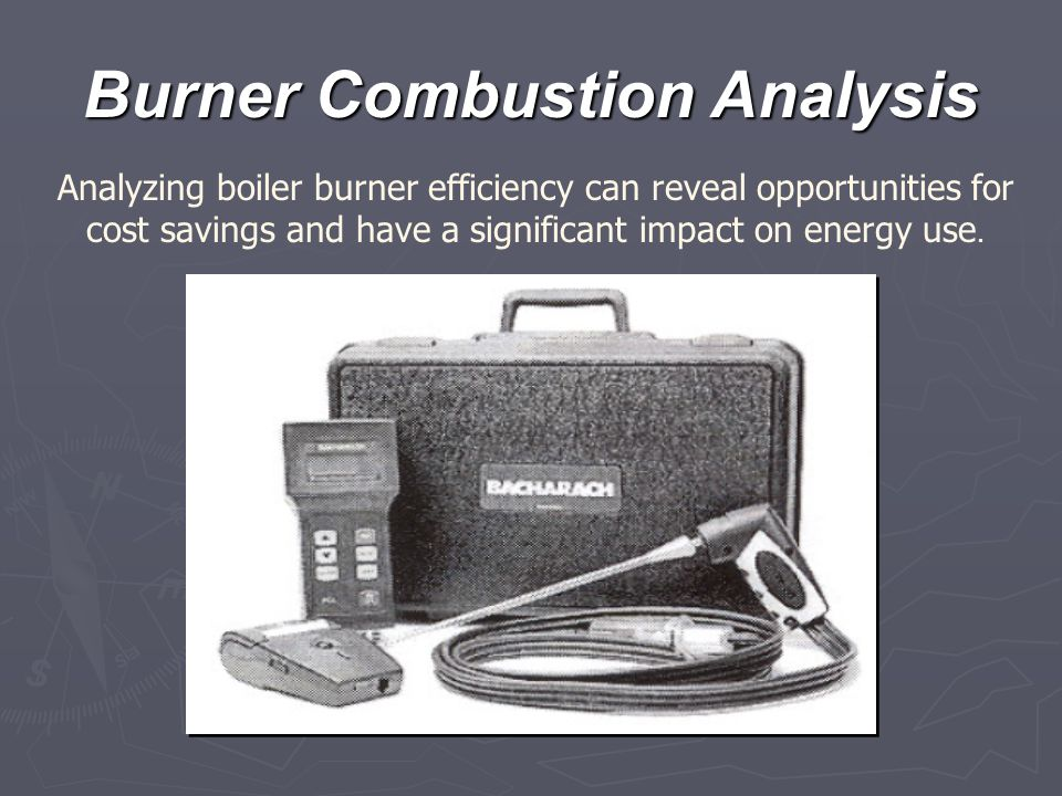 Burner Combustion Analysis Analyzing boiler burner efficiency can reveal opportunities for cost savings and have a significant impact on energy use.