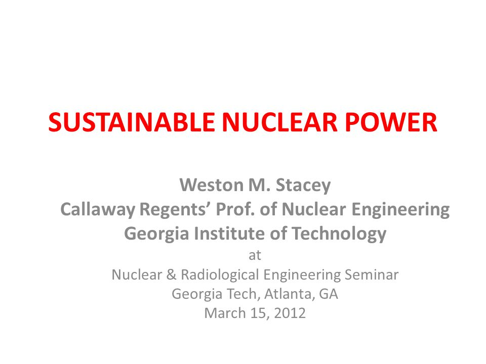SUSTAINABLE NUCLEAR POWER Weston M. Stacey Callaway Regents' Prof. of Nuclear Engineering Georgia Institute of Technology at Nuclear & Radiological En