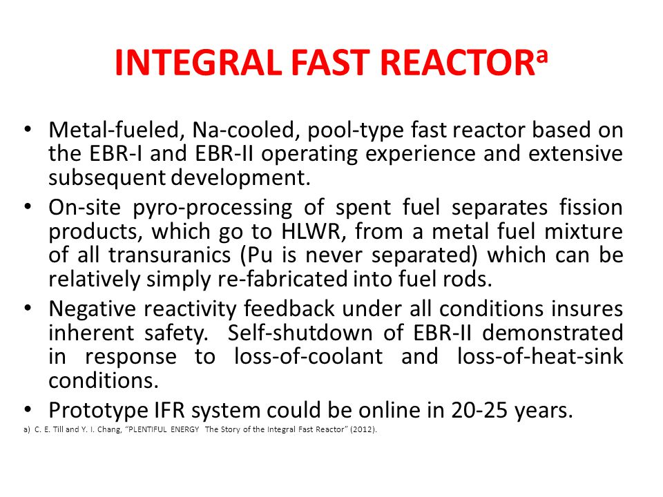 INTEGRAL FAST REACTOR a Metal-fueled, Na-cooled, pool-type fast reactor based on the EBR-I and EBR-II operating experience and extensive subsequent development.
