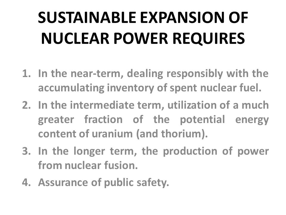 SUSTAINABLE EXPANSION OF NUCLEAR POWER REQUIRES 1.In the near-term, dealing responsibly with the accumulating inventory of spent nuclear fuel. 2.In th