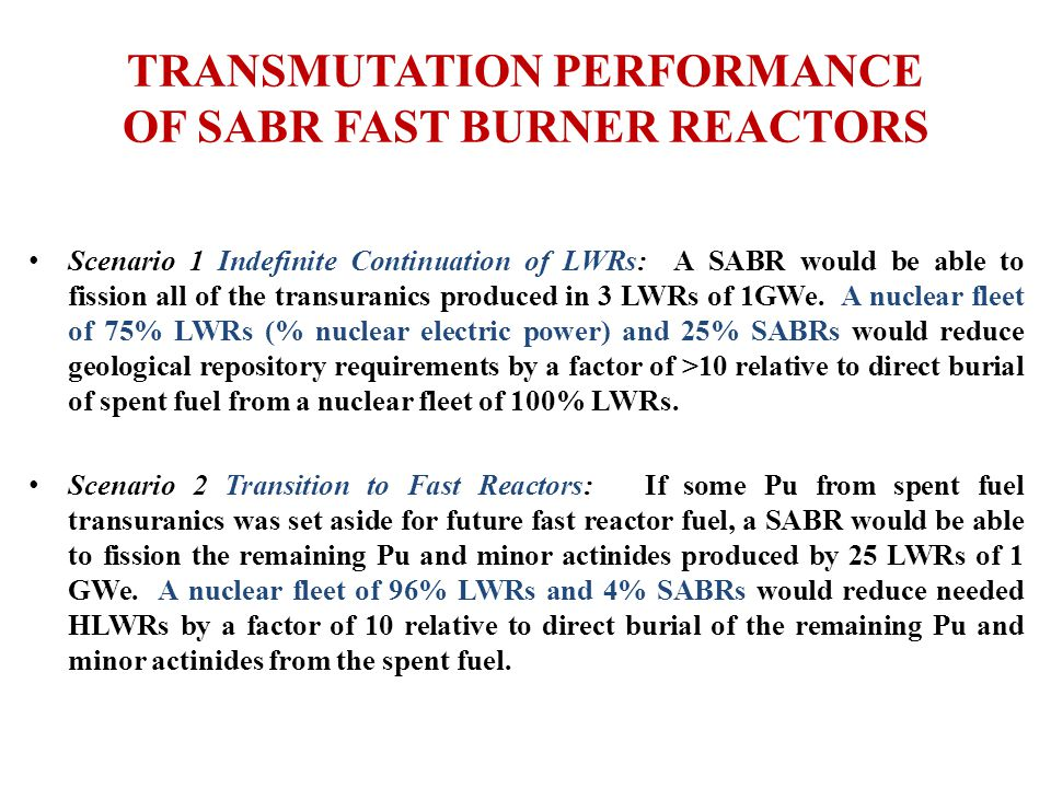 TRANSMUTATION PERFORMANCE OF SABR FAST BURNER REACTORS Scenario 1 Indefinite Continuation of LWRs: A SABR would be able to fission all of the transuranics produced in 3 LWRs of 1GWe.