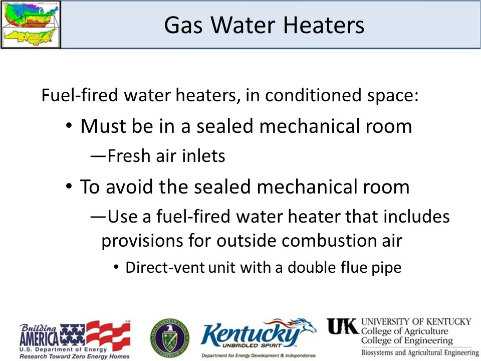 Gas Water Heaters Fuel-fired water heaters, in conditioned space: Must be in a sealed mechanical room ―Fresh air inlets To avoid the sealed mechanical room ―Use a fuel-fired water heater that includes provisions for outside combustion air Direct-vent unit with a double flue pipe