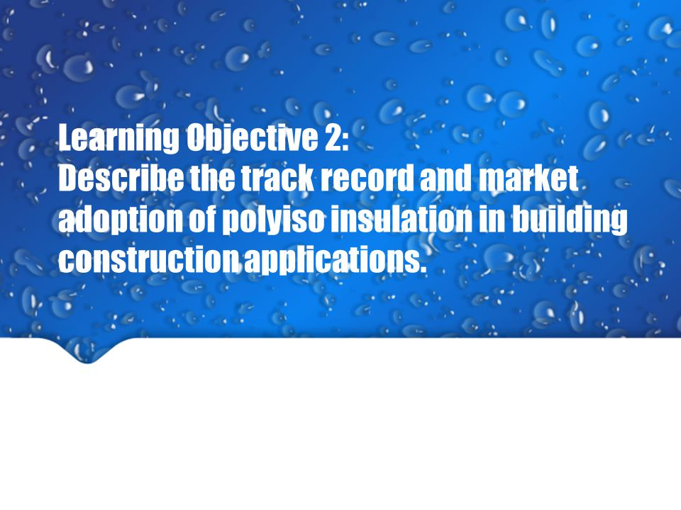 Learning Objective 2: Describe the track record and market adoption of polyiso insulation in building construction applications.