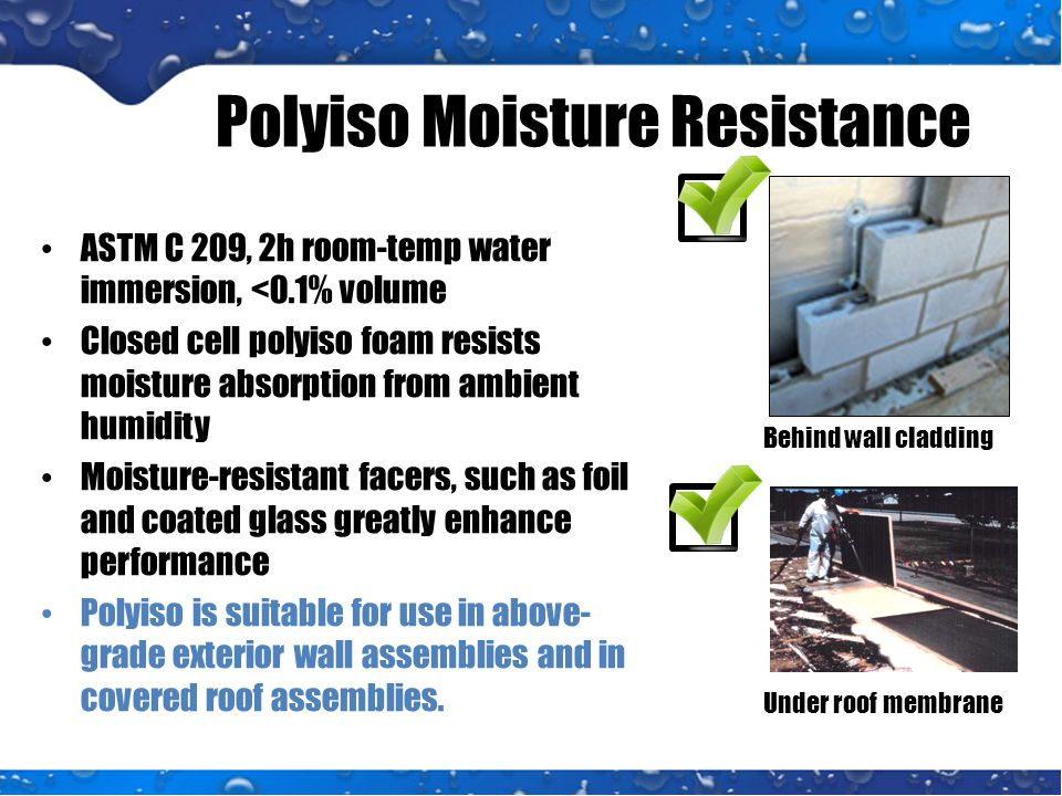 Polyiso Moisture Resistance ASTM C 209, 2h room-temp water immersion, <0.1% volume Closed cell polyiso foam resists moisture absorption from ambient humidity Moisture-resistant facers, such as foil and coated glass greatly enhance performance Polyiso is suitable for use in above- grade exterior wall assemblies and in covered roof assemblies.