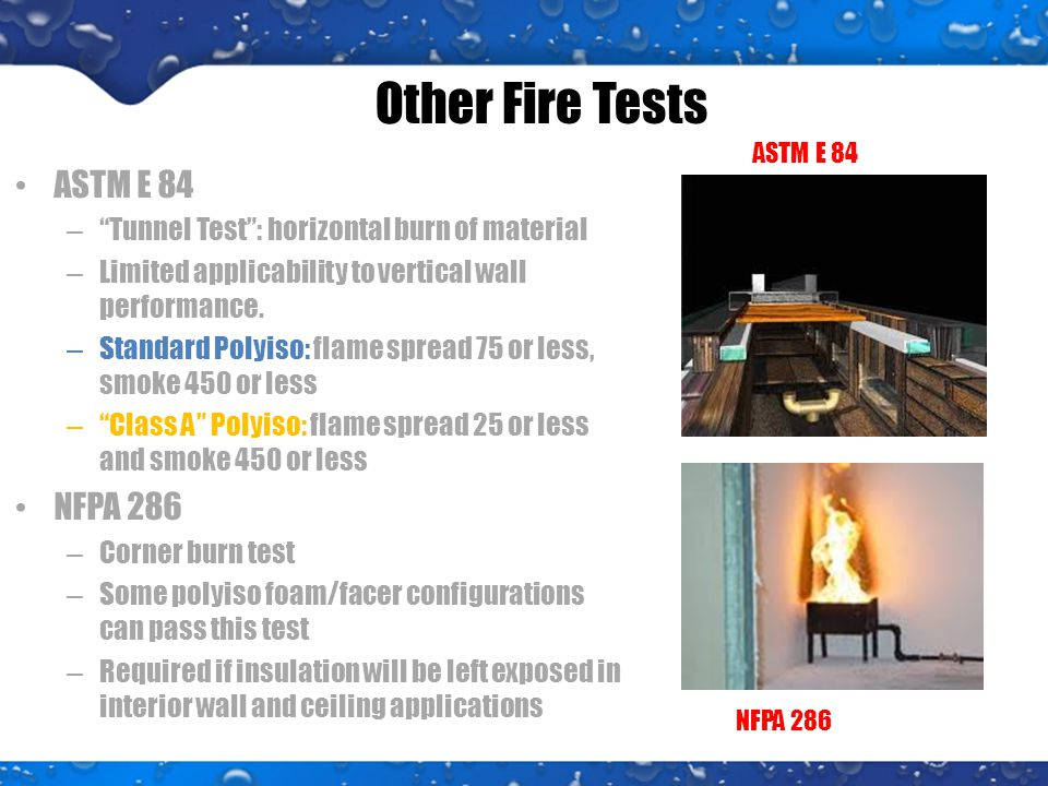 Other Fire Tests ASTM E 84 – Tunnel Test : horizontal burn of material – Limited applicability to vertical wall performance.