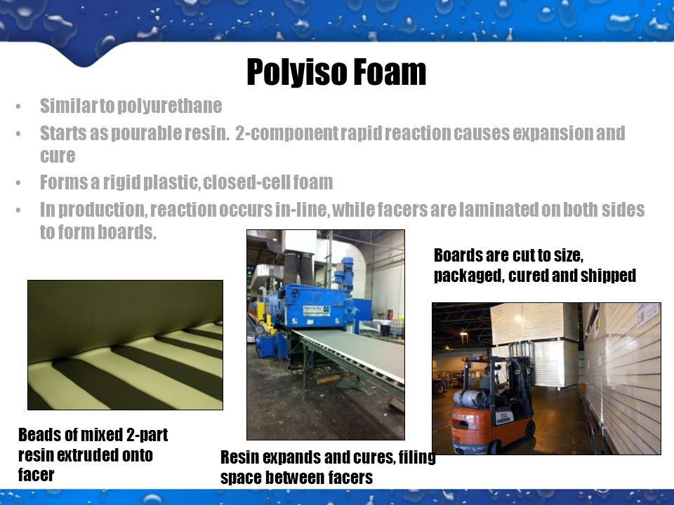 Polyiso Foam Similar to polyurethane Starts as pourable resin.