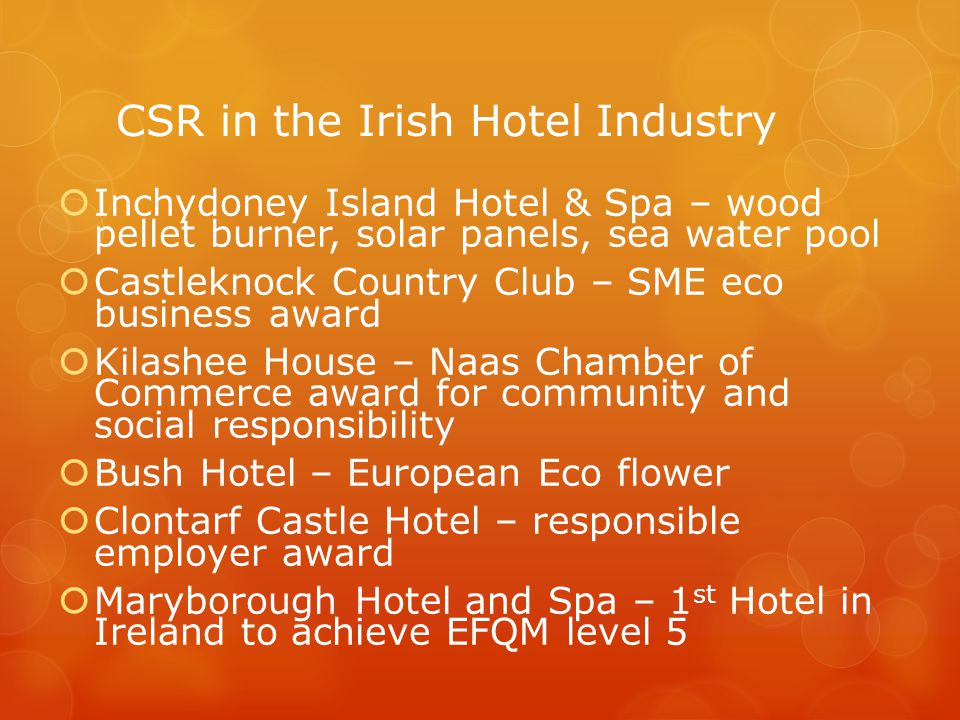 CSR in the Irish Hotel Industry  Inchydoney Island Hotel & Spa – wood pellet burner, solar panels, sea water pool  Castleknock Country Club – SME eco business award  Kilashee House – Naas Chamber of Commerce award for community and social responsibility  Bush Hotel – European Eco flower  Clontarf Castle Hotel – responsible employer award  Maryborough Hotel and Spa – 1 st Hotel in Ireland to achieve EFQM level 5