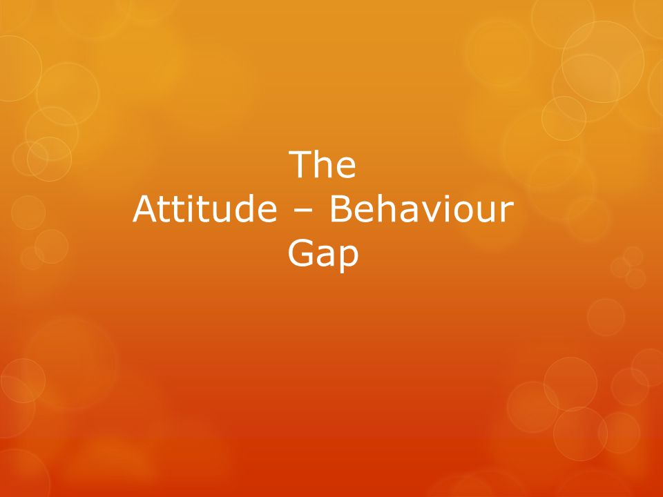 The Attitude – Behaviour Gap
