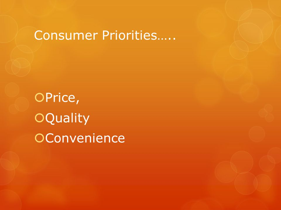 Consumer Priorities…..  Price,  Quality  Convenience