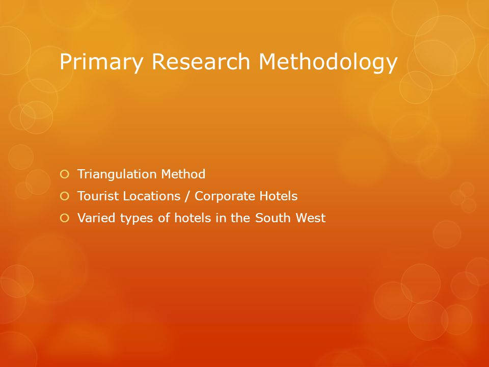 Primary Research Methodology  Triangulation Method  Tourist Locations / Corporate Hotels  Varied types of hotels in the South West