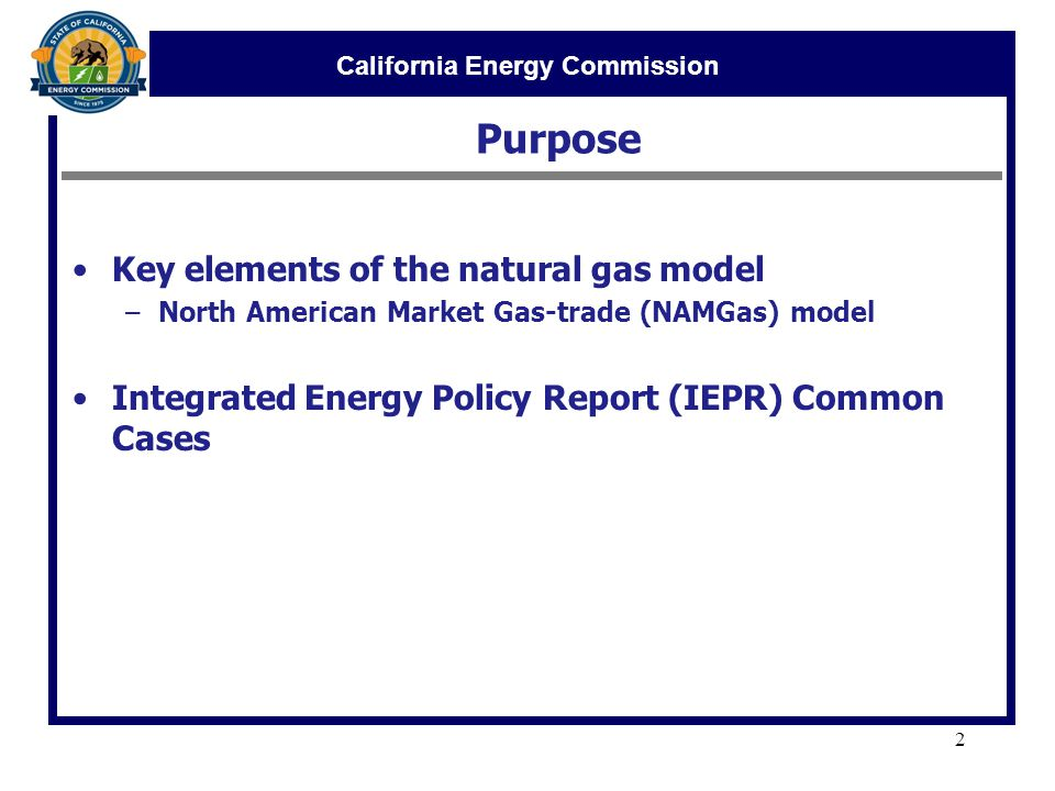 California Energy Commission Purpose 2 Key elements of the natural gas model –North American Market Gas-trade (NAMGas) model Integrated Energy Policy Report (IEPR) Common Cases