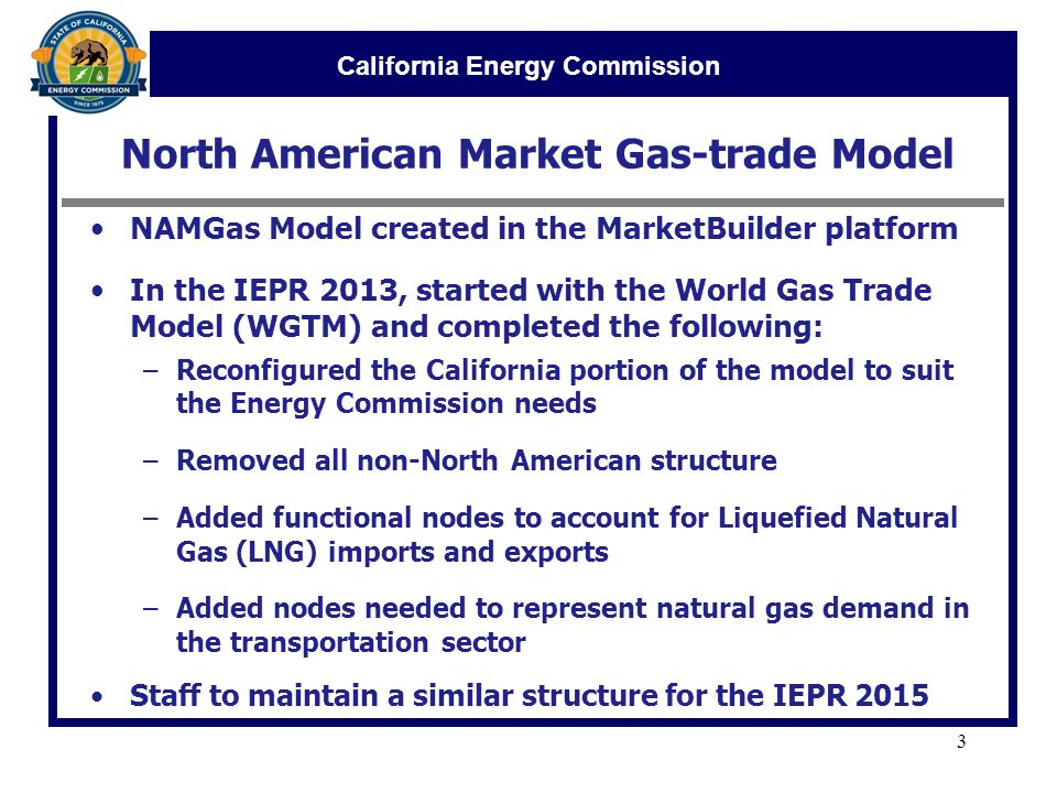 California Energy Commission North American Market Gas-trade Model NAMGas Model created in the MarketBuilder platform In the IEPR 2013, started with the World Gas Trade Model (WGTM) and completed the following: –Reconfigured the California portion of the model to suit the Energy Commission needs –Removed all non-North American structure –Added functional nodes to account for Liquefied Natural Gas (LNG) imports and exports –Added nodes needed to represent natural gas demand in the transportation sector Staff to maintain a similar structure for the IEPR 2015 3