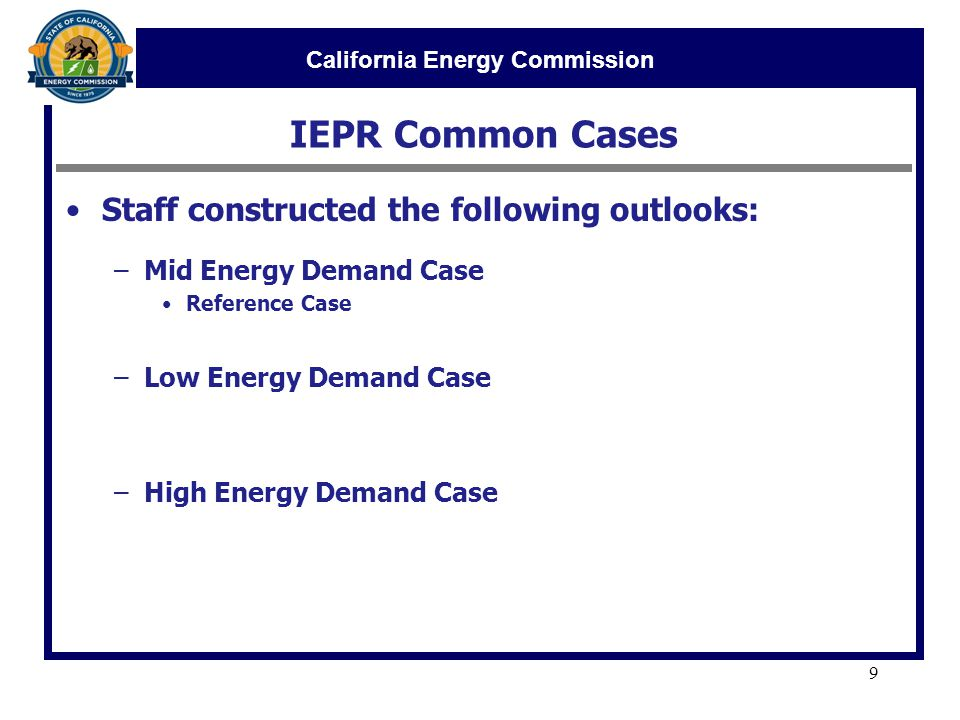 California Energy Commission IEPR Common Cases 9 Staff constructed the following outlooks: –Mid Energy Demand Case Reference Case –Low Energy Demand Case –High Energy Demand Case