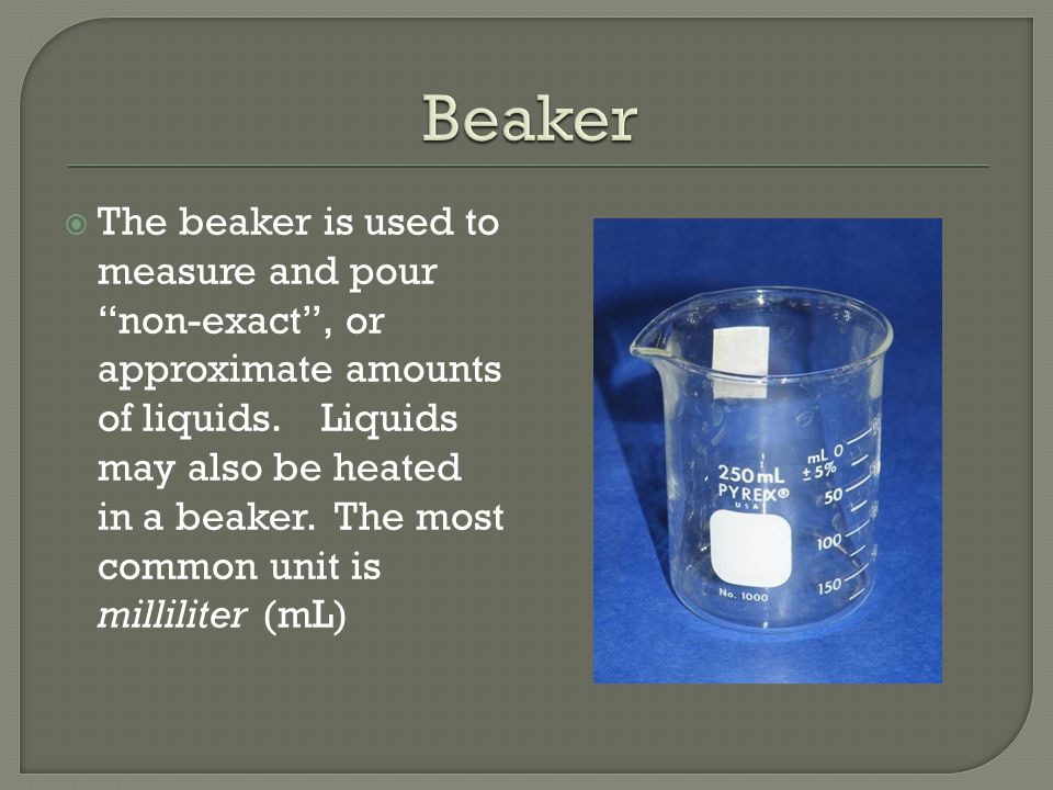  The beaker is used to measure and pour non-exact , or approximate amounts of liquids.