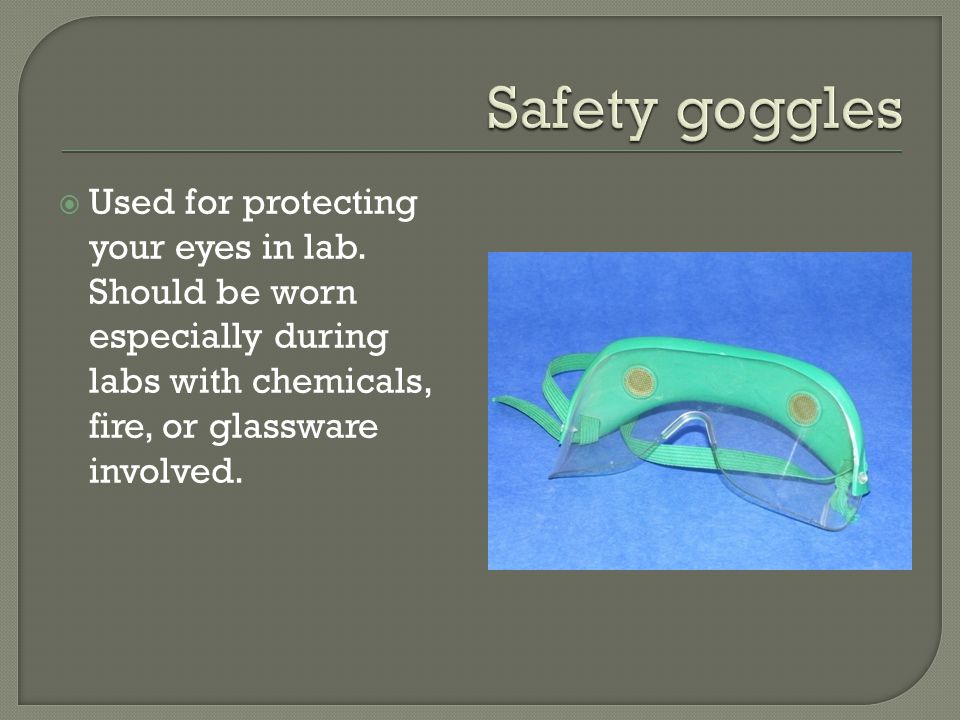  Used for protecting your eyes in lab.