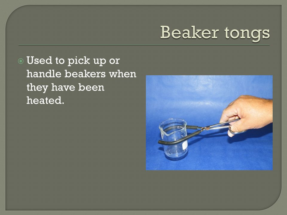  Used to pick up or handle beakers when they have been heated.