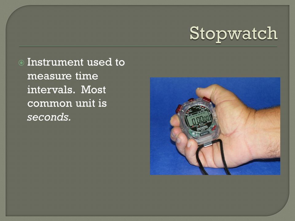 Instrument used to measure time intervals. Most common unit is seconds.