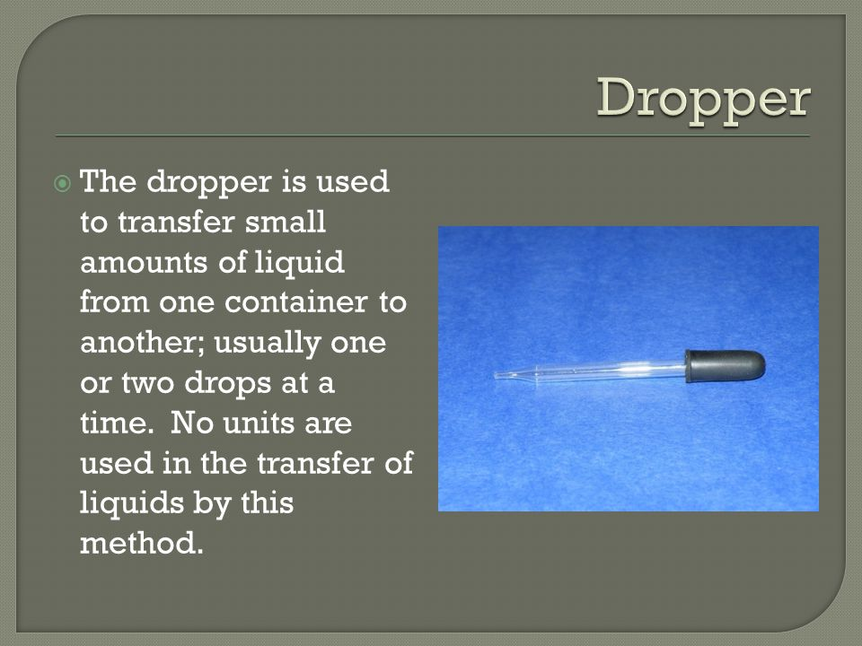  The dropper is used to transfer small amounts of liquid from one container to another; usually one or two drops at a time.