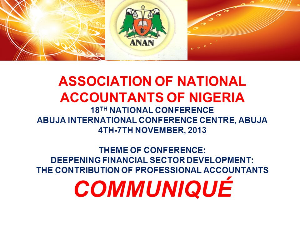 ASSOCIATION OF NATIONAL ACCOUNTANTS OF NIGERIA 18 TH NATIONAL CONFERENCE ABUJA INTERNATIONAL CONFERENCE CENTRE, ABUJA 4TH-7TH NOVEMBER, 2013 THEME OF