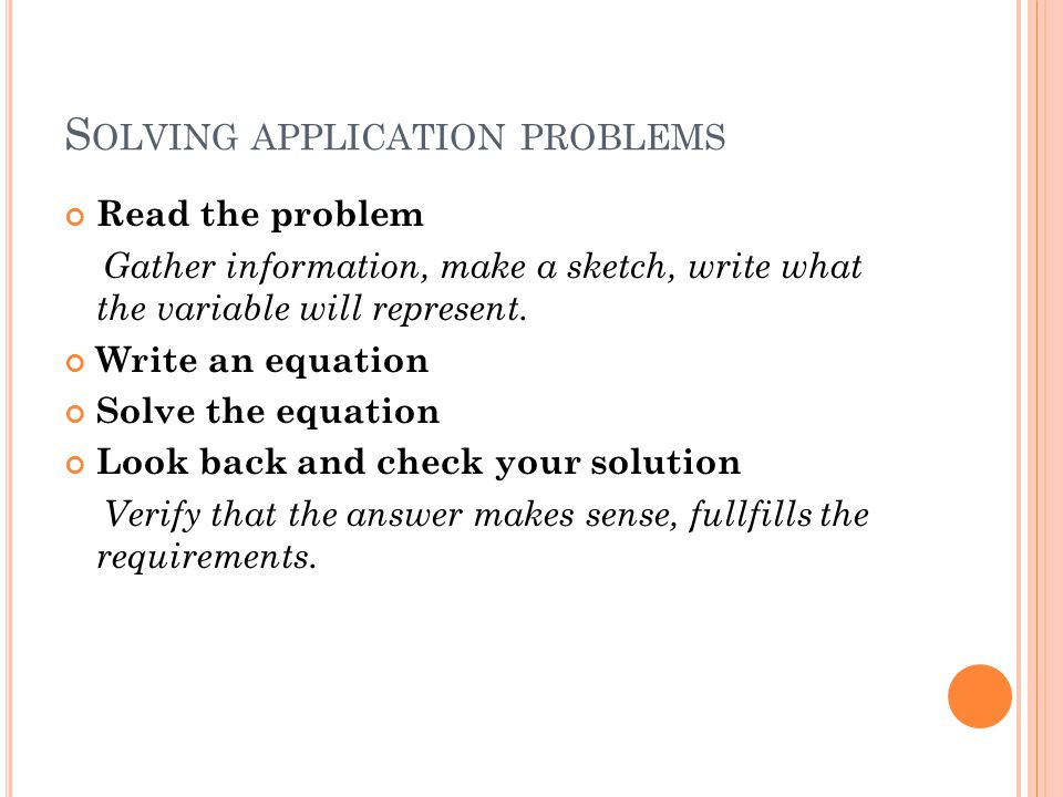 S OLVING APPLICATION PROBLEMS Read the problem Gather information, make a sketch, write what the variable will represent. Write an equation Solve the