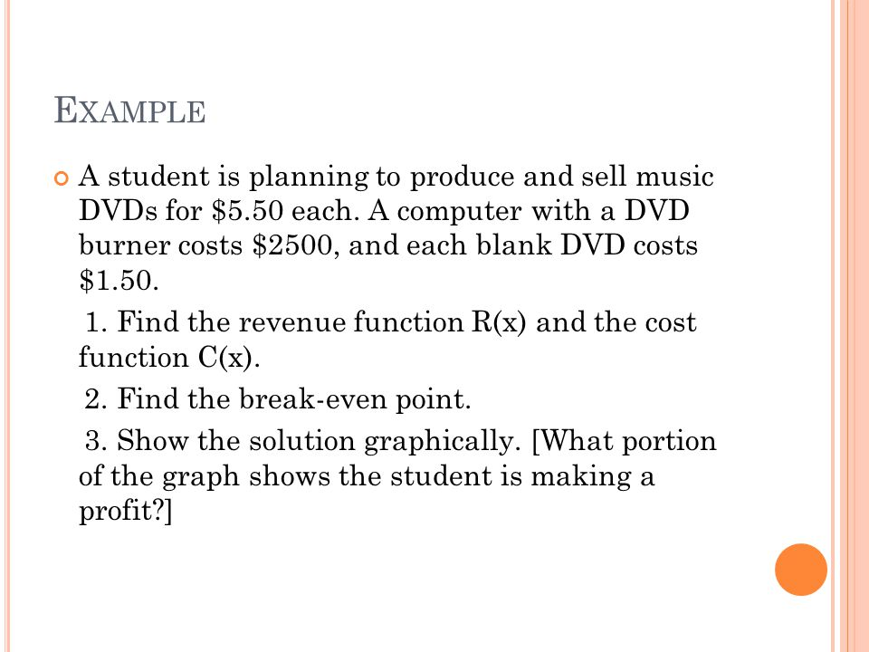 E XAMPLE A student is planning to produce and sell music DVDs for $5.50 each. A computer with a DVD burner costs $2500, and each blank DVD costs $1.50