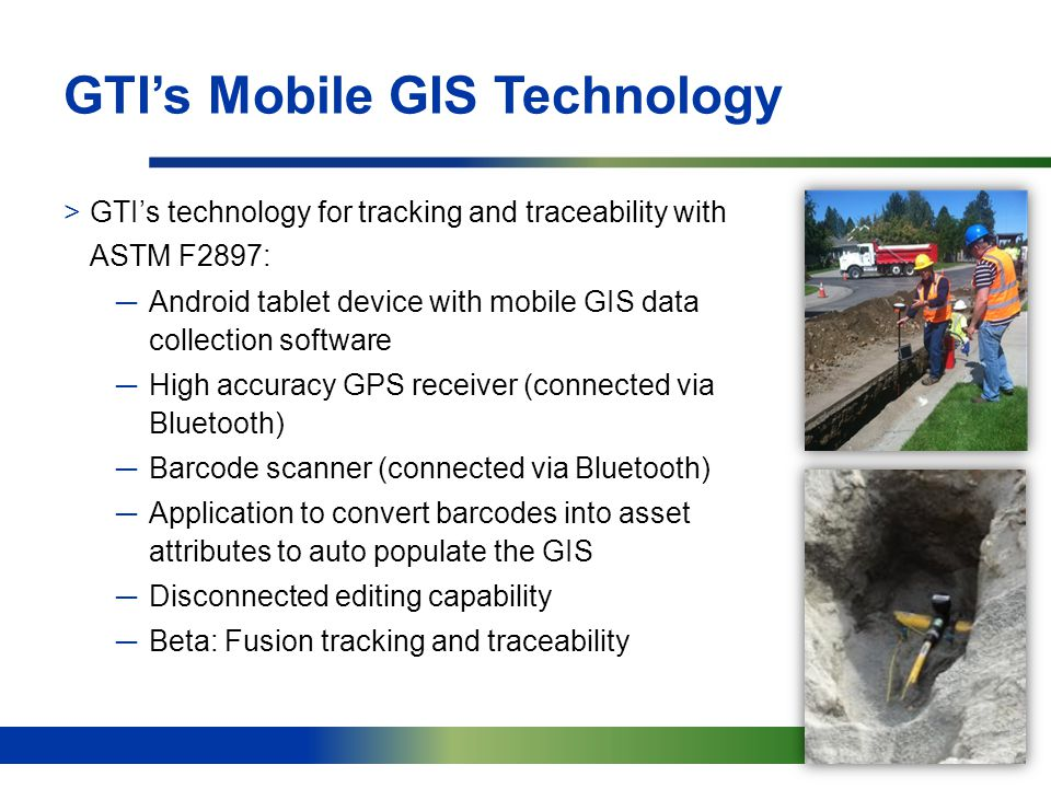 10 GTI's Mobile GIS Technology >GTI's technology for tracking and traceability with ASTM F2897: ─Android tablet device with mobile GIS data collection