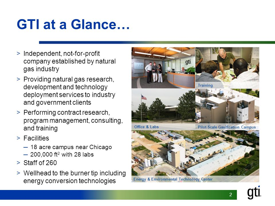 22 GTI at a Glance… >Independent, not-for-profit company established by natural gas industry >Providing natural gas research, development and technology deployment services to industry and government clients >Performing contract research, program management, consulting, and training >Facilities ─18 acre campus near Chicago ─200,000 ft 2 with 28 labs >Staff of 260 >Wellhead to the burner tip including energy conversion technologies Energy & Environmental Technology Center Office & Labs Pilot-Scale Gasification Campus Training