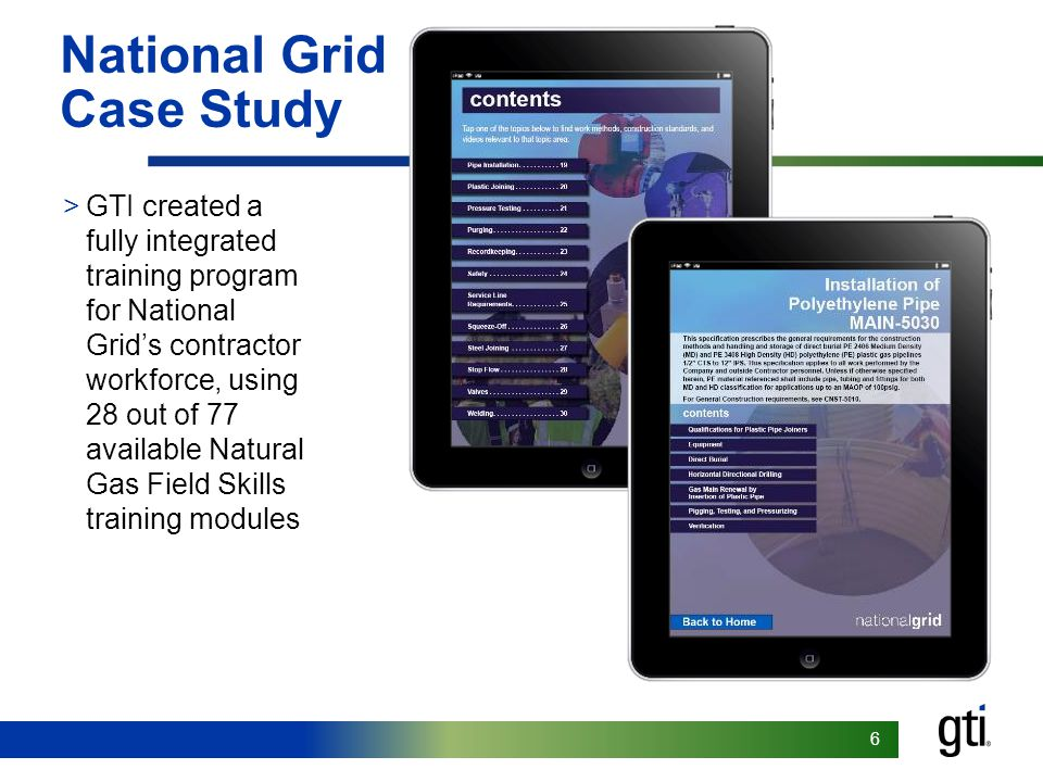 66 National Grid Case Study >GTI created a fully integrated training program for National Grid's contractor workforce, using 28 out of 77 available Natural Gas Field Skills training modules