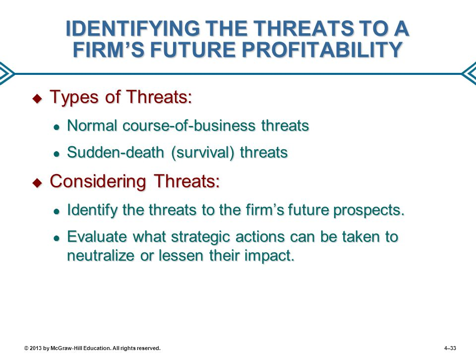 4–33© 2013 by McGraw-Hill Education. All rights reserved. IDENTIFYING THE THREATS TO A FIRM'S FUTURE PROFITABILITY  Types of Threats: ● Normal course