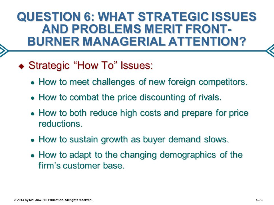 4–73© 2013 by McGraw-Hill Education. All rights reserved. QUESTION 6: WHAT STRATEGIC ISSUES AND PROBLEMS MERIT FRONT- BURNER MANAGERIAL ATTENTION?  S