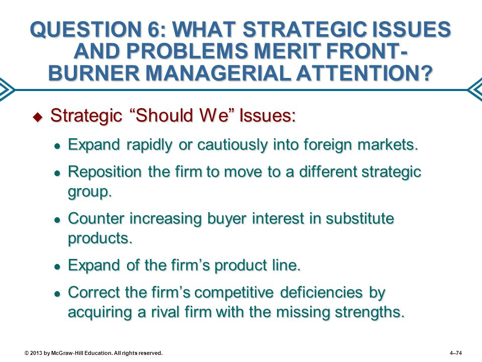 4–74© 2013 by McGraw-Hill Education. All rights reserved. QUESTION 6: WHAT STRATEGIC ISSUES AND PROBLEMS MERIT FRONT- BURNER MANAGERIAL ATTENTION?  S