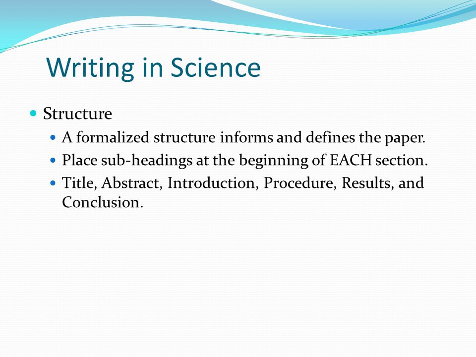 Writing in Science Structure A formalized structure informs and defines the paper. Place sub-headings at the beginning of EACH section. Title, Abstrac
