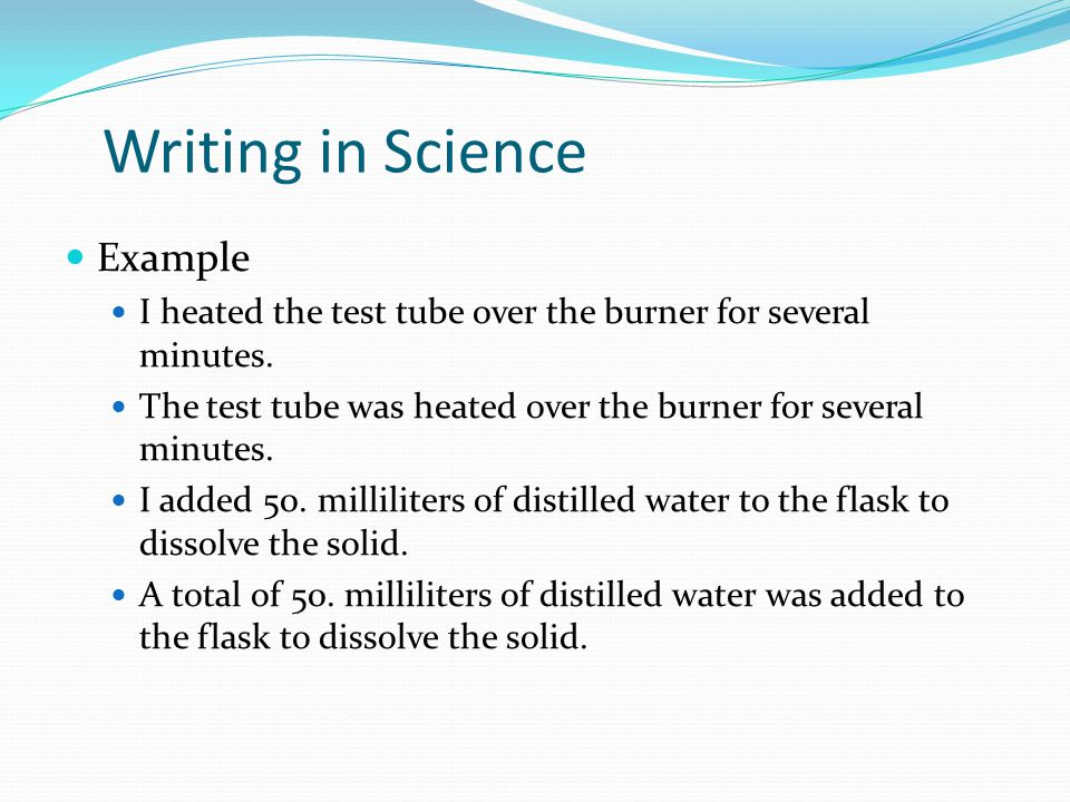 Writing in Science Example I heated the test tube over the burner for several minutes.