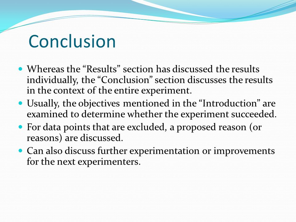Conclusion Whereas the Results section has discussed the results individually, the Conclusion section discusses the results in the context of the entire experiment.