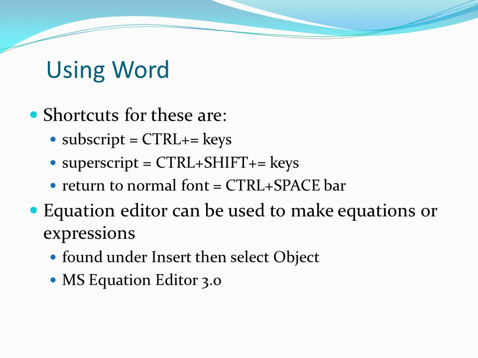 Using Word Shortcuts for these are: subscript = CTRL+= keys superscript = CTRL+SHIFT+= keys return to normal font = CTRL+SPACE bar Equation editor can be used to make equations or expressions found under Insert then select Object MS Equation Editor 3.0