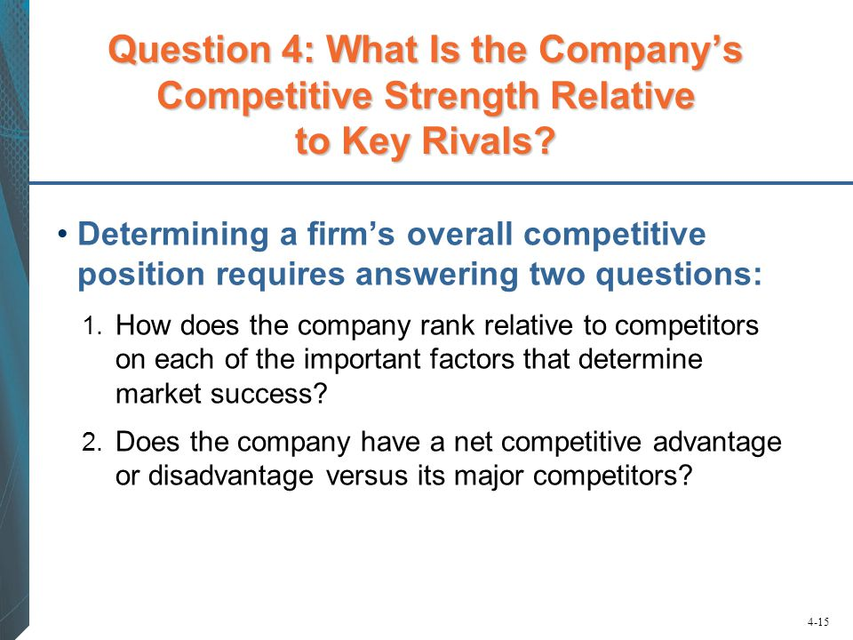 4-15 Question 4: What Is the Company's Competitive Strength Relative to Key Rivals? Determining a firm's overall competitive position requires answeri