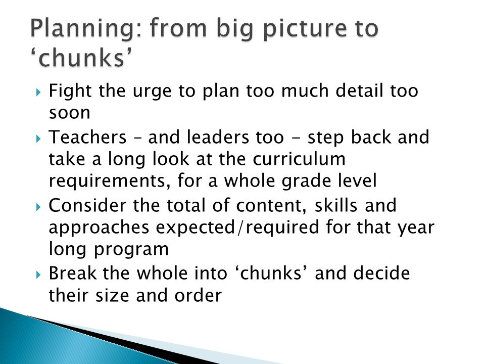  Fight the urge to plan too much detail too soon  Teachers – and leaders too - step back and take a long look at the curriculum requirements, for a whole grade level  Consider the total of content, skills and approaches expected/required for that year long program  Break the whole into 'chunks' and decide their size and order