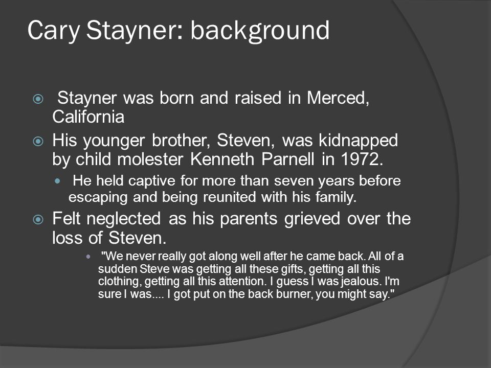 Cary Stayner: background  Stayner was born and raised in Merced, California  His younger brother, Steven, was kidnapped by child molester Kenneth Parnell in 1972.