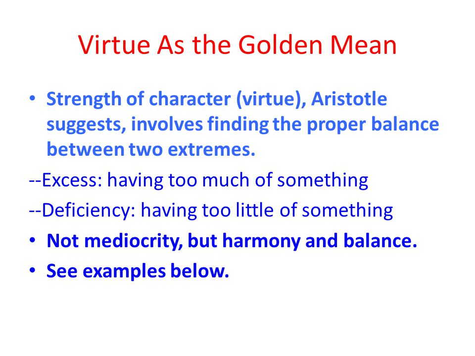 Virtue As the Golden Mean Strength of character (virtue), Aristotle suggests, involves finding the proper balance between two extremes. --Excess: havi