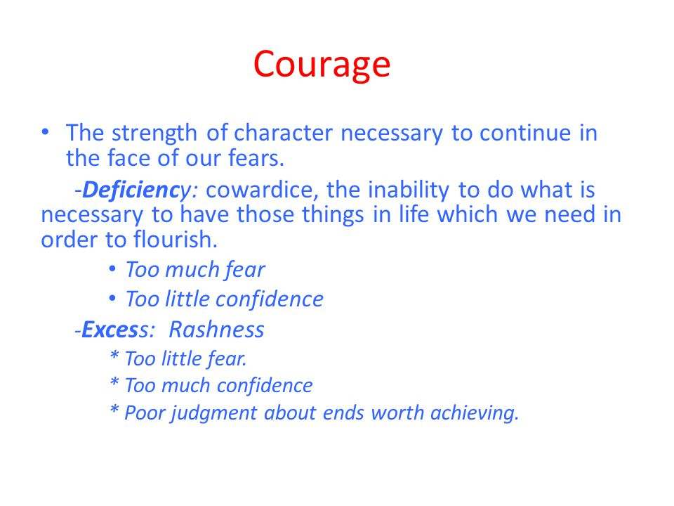 Courage The strength of character necessary to continue in the face of our fears. -Deficiency: cowardice, the inability to do what is necessary to hav