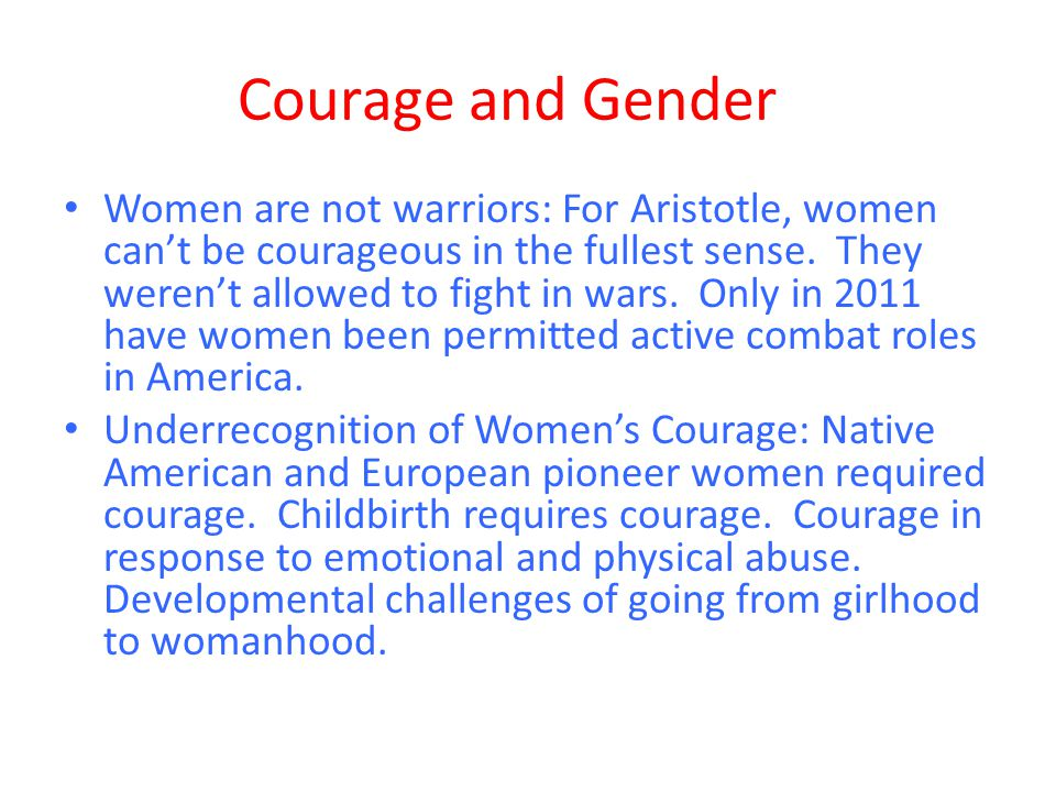 Courage and Gender Women are not warriors: For Aristotle, women can't be courageous in the fullest sense. They weren't allowed to fight in wars. Only