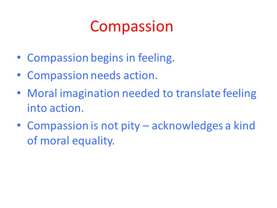 Compassion Compassion begins in feeling. Compassion needs action. Moral imagination needed to translate feeling into action. Compassion is not pity –